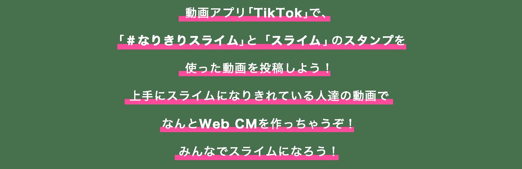 動画アプリ「TikTok」で、「#なりきりスライム」と「スライム」のスタンプを使った動画を投稿しよう!上手にスライムになりきれている人達の動画でなんとWeb CMを作っちゃうぞ!みんなでスライムになろう!