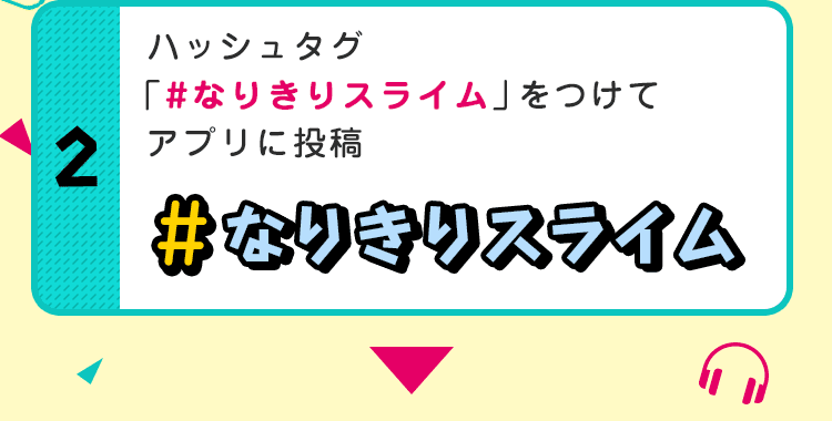 ハッシュタグ「#なりきりスライム」をつけてアプリに投稿