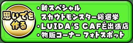 ・新スペシャルスカウトモンスター総選挙 ・LUIDA'S CAFE出張店 ・物販コーナー フォトスポット