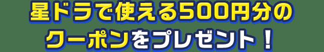 星ドラで使える500円分のクーポンをプレゼント!