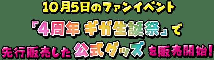 10月5日のファンイベント「4周年 ギガ生誕祭」で先行販売した公式グッズを販売開始!