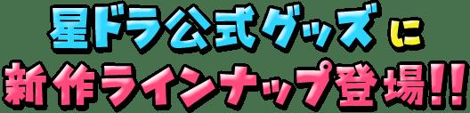 星ドラ公式グッズに新作ラインナップが登場!!
