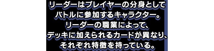 リーダーはプレイヤーの分身としてバトルに参加するキャラクター。リーダーの職業によって、デッキに加えられるカードが異なり、それぞれ特徴を持っている。