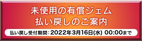 未使用の有償ジェム払い戻しのご案内 払い戻し受付期間:2022年3月16日(水) 00:00まで