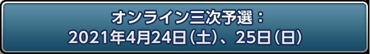 オンライン三次予選:2021年4月24日(土)、4月25日(日)